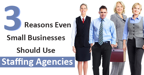 3 Reasons Even Small Businesses Should Use Staffing Agencies