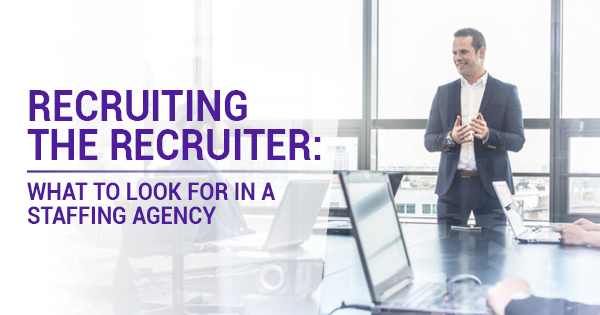 Recruiting The Recruiter: What To Look For In a Staffing Agency